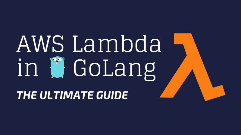 AWS Lambda in GoLang — The Ultimate Guide