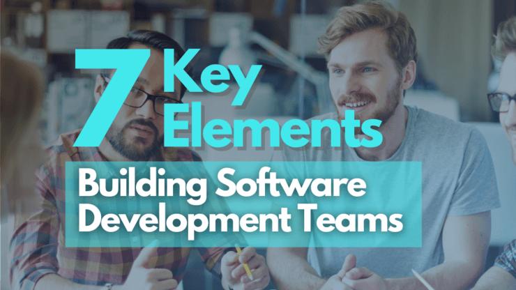 7 Key Elements of Building Software Development Teams