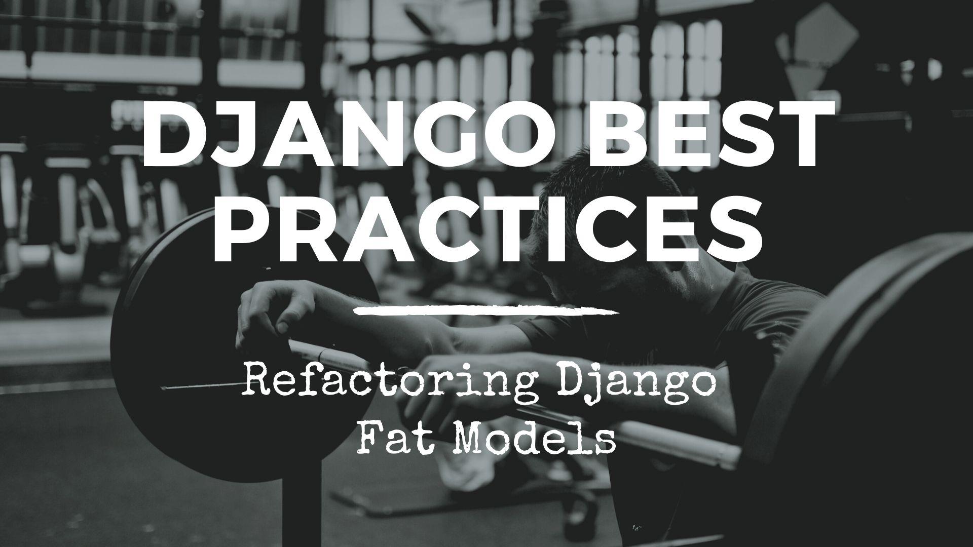 Django Best Practices — Refactoring Django Fat Models